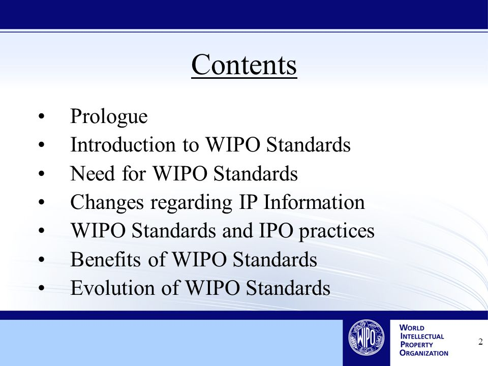 2 Contents Prologue Introduction to WIPO Standards Need for WIPO Standards Changes regarding IP Information WIPO Standards and IPO practices Benefits of WIPO Standards Evolution of WIPO Standards