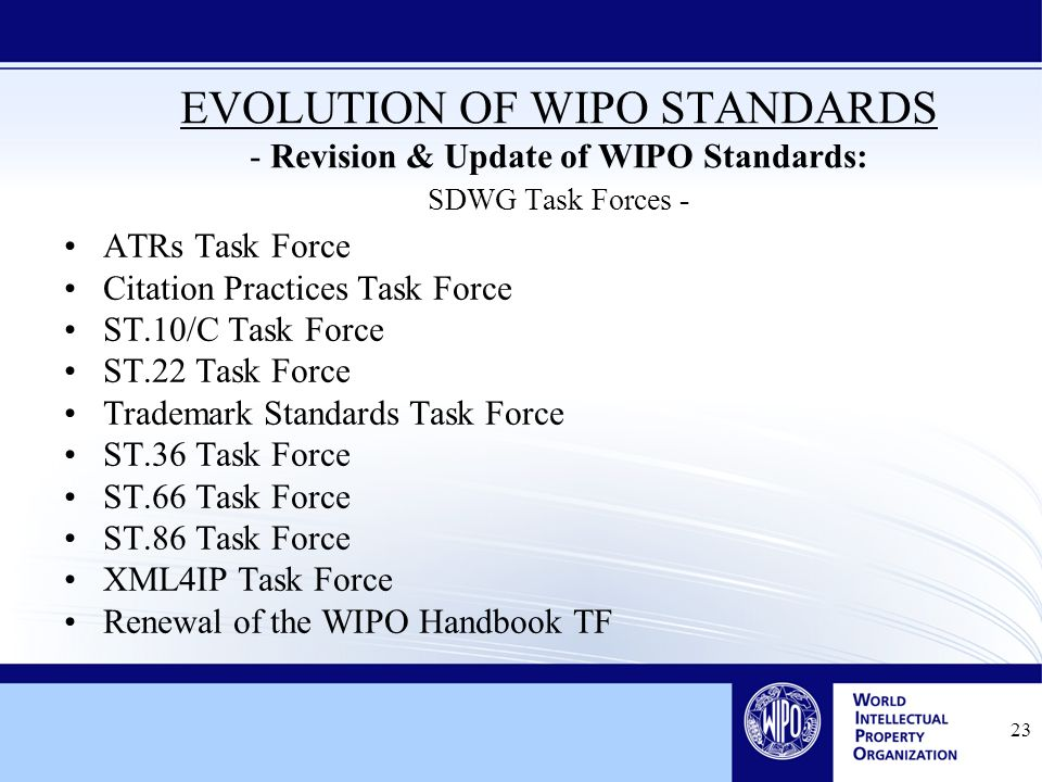 23 EVOLUTION OF WIPO STANDARDS - Revision & Update of WIPO Standards: SDWG Task Forces - ATRs Task Force Citation Practices Task Force ST.10/C Task Force ST.22 Task Force Trademark Standards Task Force ST.36 Task Force ST.66 Task Force ST.86 Task Force XML4IP Task Force Renewal of the WIPO Handbook TF