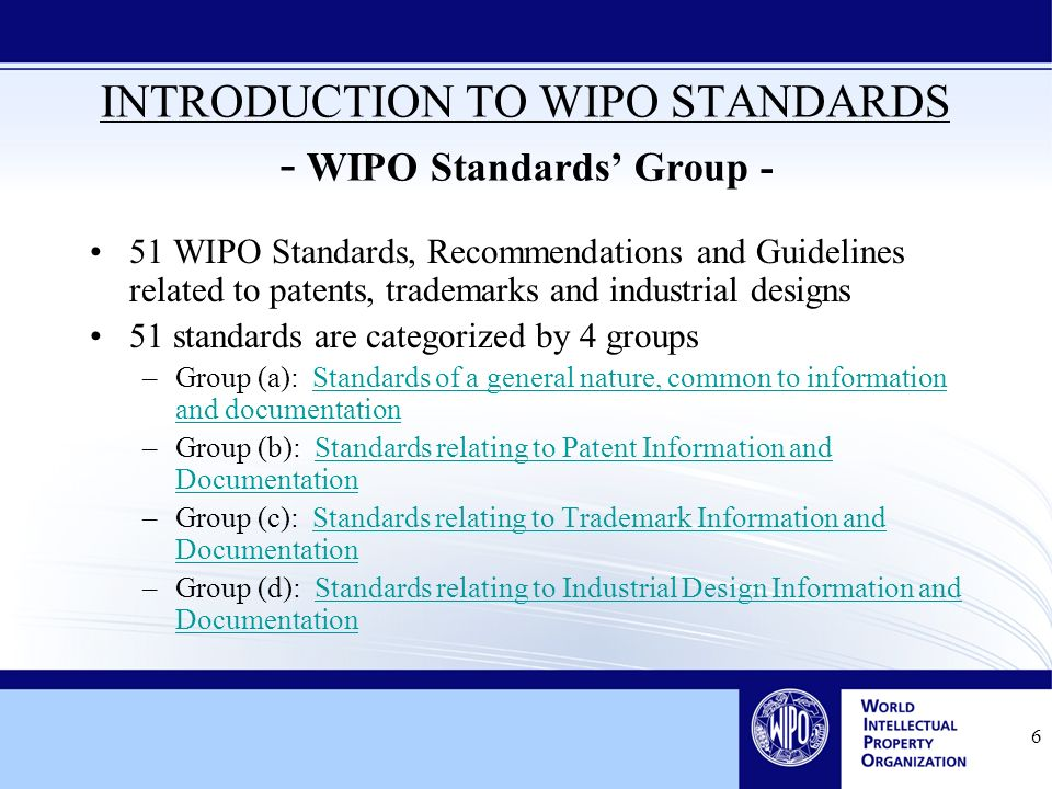 6 INTRODUCTION TO WIPO STANDARDS - WIPO Standards Group - 51 WIPO Standards, Recommendations and Guidelines related to patents, trademarks and industrial designs 51 standards are categorized by 4 groups –Group (a): Standards of a general nature, common to information and documentationStandards of a general nature, common to information and documentation –Group (b): Standards relating to Patent Information and DocumentationStandards relating to Patent Information and Documentation –Group (c): Standards relating to Trademark Information and DocumentationStandards relating to Trademark Information and Documentation –Group (d): Standards relating to Industrial Design Information and DocumentationStandards relating to Industrial Design Information and Documentation