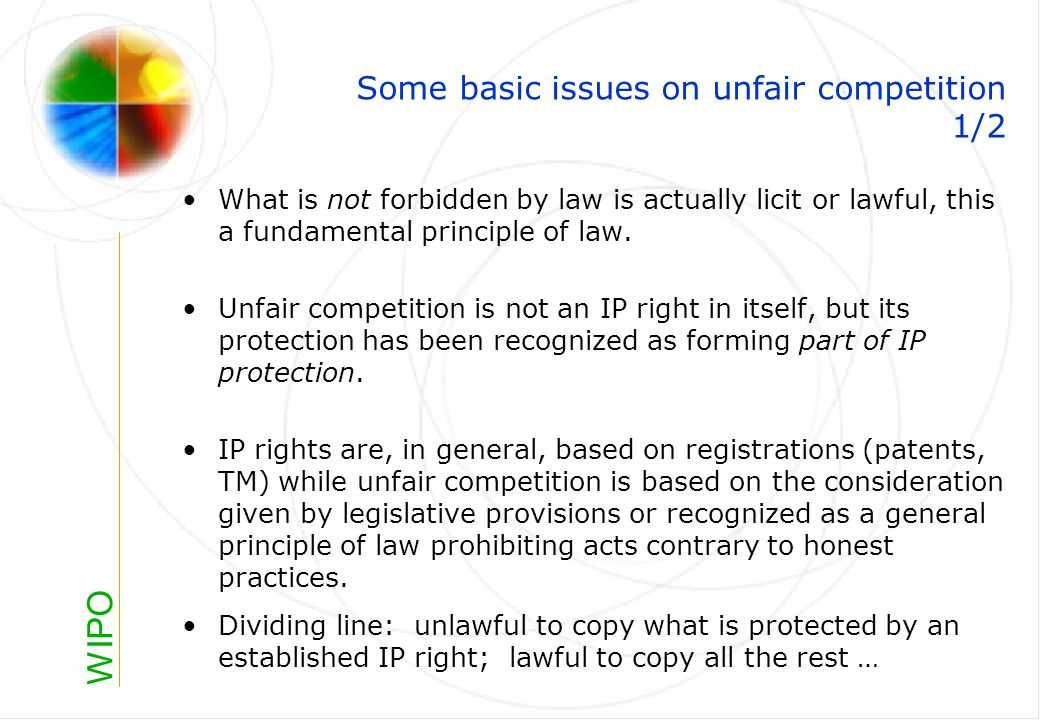 WIPO Some basic issues on unfair competition 1/2 What is not forbidden by law is actually licit or lawful, this a fundamental principle of law.