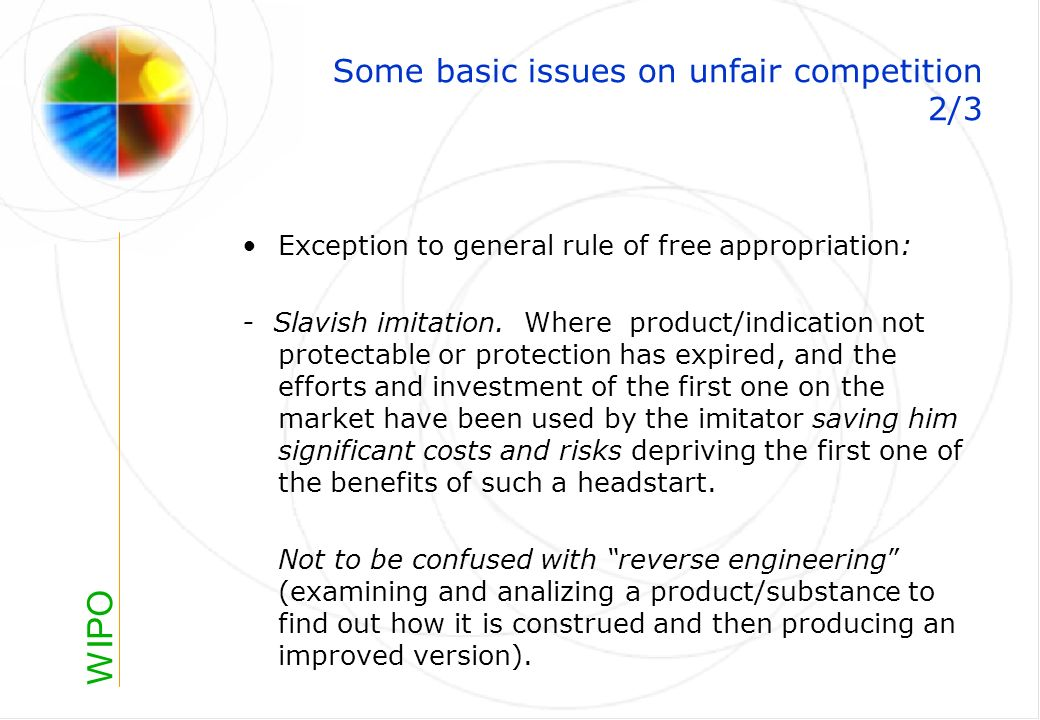 WIPO Some basic issues on unfair competition 2/3 Exception to general rule of free appropriation: - Slavish imitation.