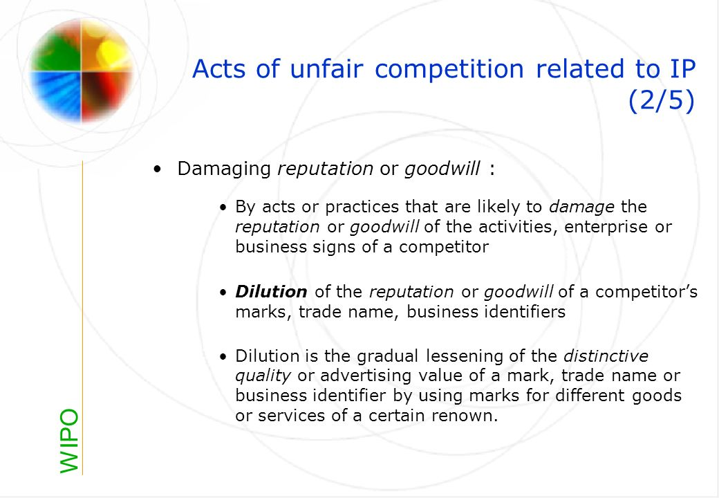 WIPO Acts of unfair competition related to IP (2/5) Damaging reputation or goodwill : By acts or practices that are likely to damage the reputation or goodwill of the activities, enterprise or business signs of a competitor Dilution of the reputation or goodwill of a competitors marks, trade name, business identifiers Dilution is the gradual lessening of the distinctive quality or advertising value of a mark, trade name or business identifier by using marks for different goods or services of a certain renown.
