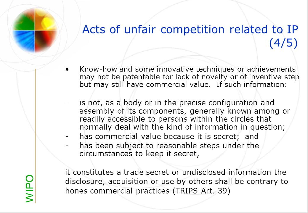 WIPO Acts of unfair competition related to IP (4/5) Know-how and some innovative techniques or achievements may not be patentable for lack of novelty or of inventive step but may still have commercial value.