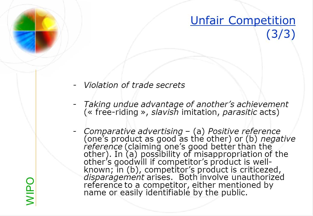 WIPO Unfair Competition (3/3) -Violation of trade secrets -Taking undue advantage of anothers achievement (« free-riding », slavish imitation, parasitic acts) -Comparative advertising – (a) Positive reference (ones product as good as the other) or (b) negative reference (claiming ones good better than the other).