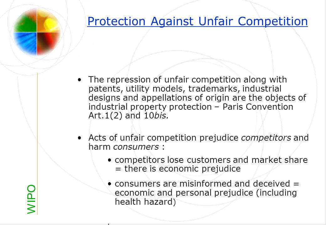 WIPO Protection Against Unfair Competition The repression of unfair competition along with patents, utility models, trademarks, industrial designs and appellations of origin are the objects of industrial property protection – Paris Convention Art.1(2) and 10bis.