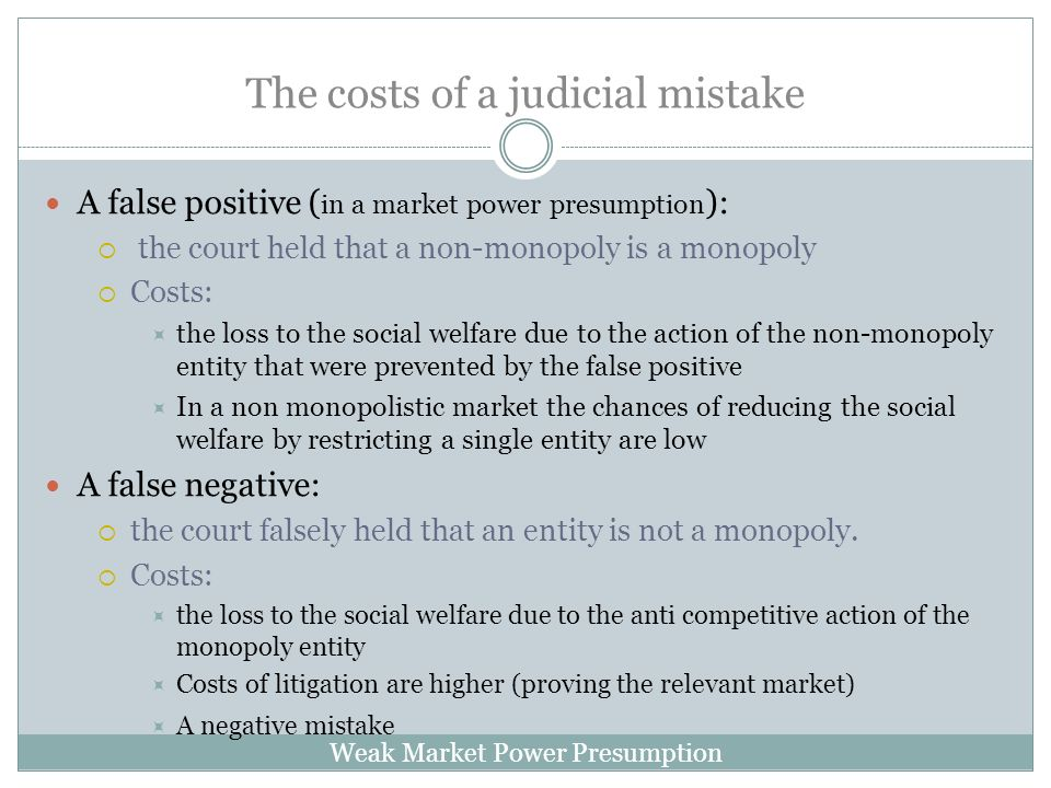 Weak Market Power Presumption The costs of a judicial mistake A false positive ( in a market power presumption ): the court held that a non-monopoly is a monopoly Costs: the loss to the social welfare due to the action of the non-monopoly entity that were prevented by the false positive In a non monopolistic market the chances of reducing the social welfare by restricting a single entity are low A false negative: the court falsely held that an entity is not a monopoly.