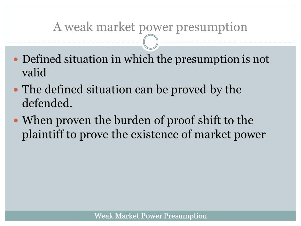 Weak Market Power Presumption A weak market power presumption Defined situation in which the presumption is not valid The defined situation can be proved by the defended.