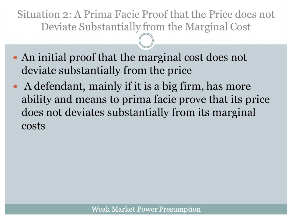 Weak Market Power Presumption Situation 2: A Prima Facie Proof that the Price does not Deviate Substantially from the Marginal Cost An initial proof that the marginal cost does not deviate substantially from the price A defendant, mainly if it is a big firm, has more ability and means to prima facie prove that its price does not deviates substantially from its marginal costs