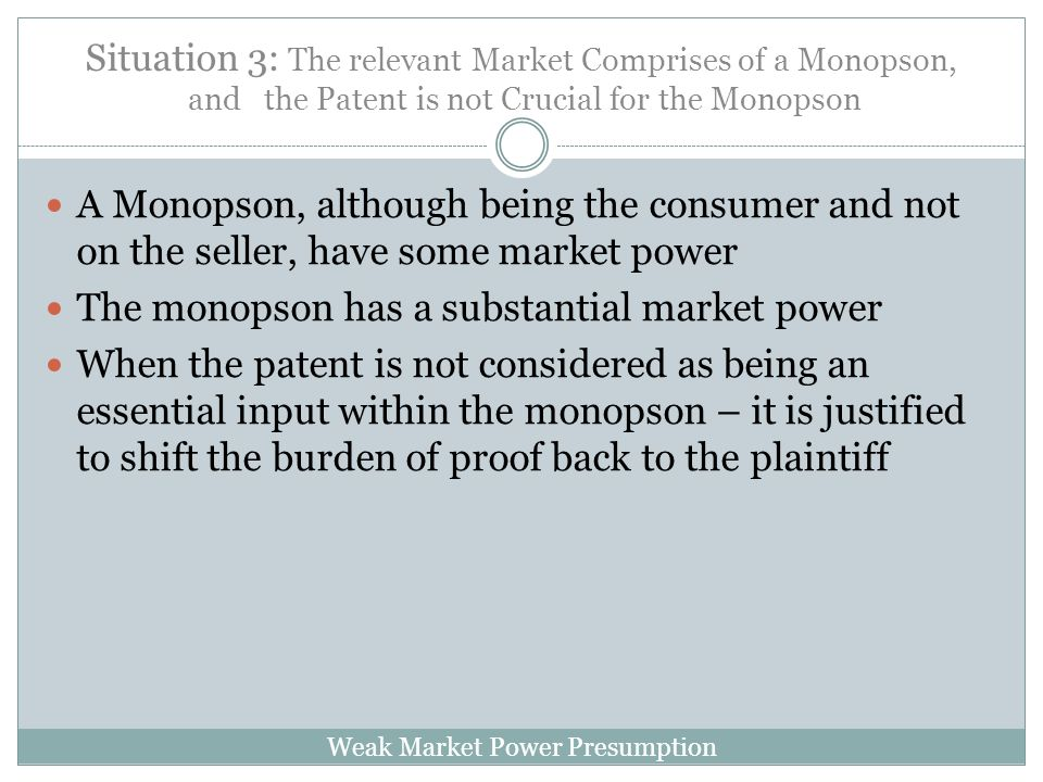 Weak Market Power Presumption Situation 3: The relevant Market Comprises of a Monopson, and the Patent is not Crucial for the Monopson A Monopson, although being the consumer and not on the seller, have some market power The monopson has a substantial market power When the patent is not considered as being an essential input within the monopson – it is justified to shift the burden of proof back to the plaintiff