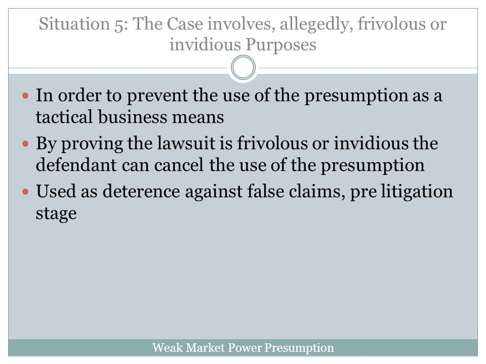 Weak Market Power Presumption Situation 5: The Case involves, allegedly, frivolous or invidious Purposes In order to prevent the use of the presumption as a tactical business means By proving the lawsuit is frivolous or invidious the defendant can cancel the use of the presumption Used as deterence against false claims, pre litigation stage