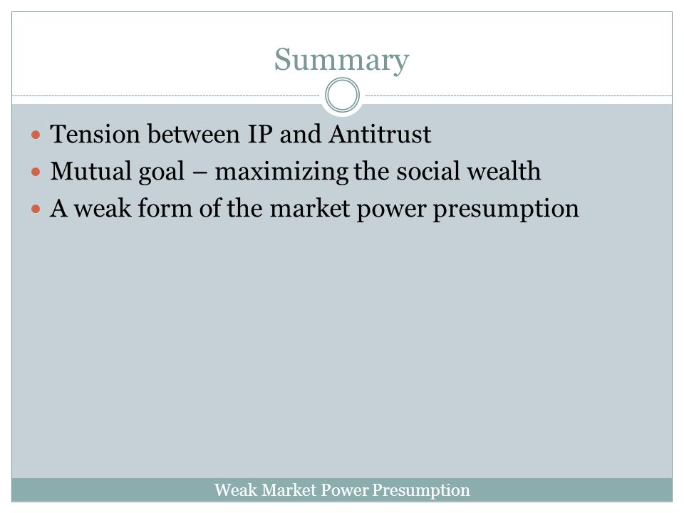 Weak Market Power Presumption Summary Tension between IP and Antitrust Mutual goal – maximizing the social wealth A weak form of the market power presumption