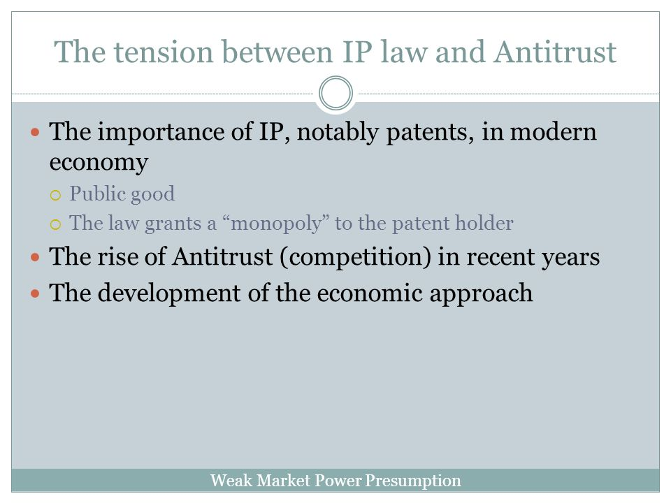 Weak Market Power Presumption The tension between IP law and Antitrust The importance of IP, notably patents, in modern economy Public good The law grants a monopoly to the patent holder The rise of Antitrust (competition) in recent years The development of the economic approach