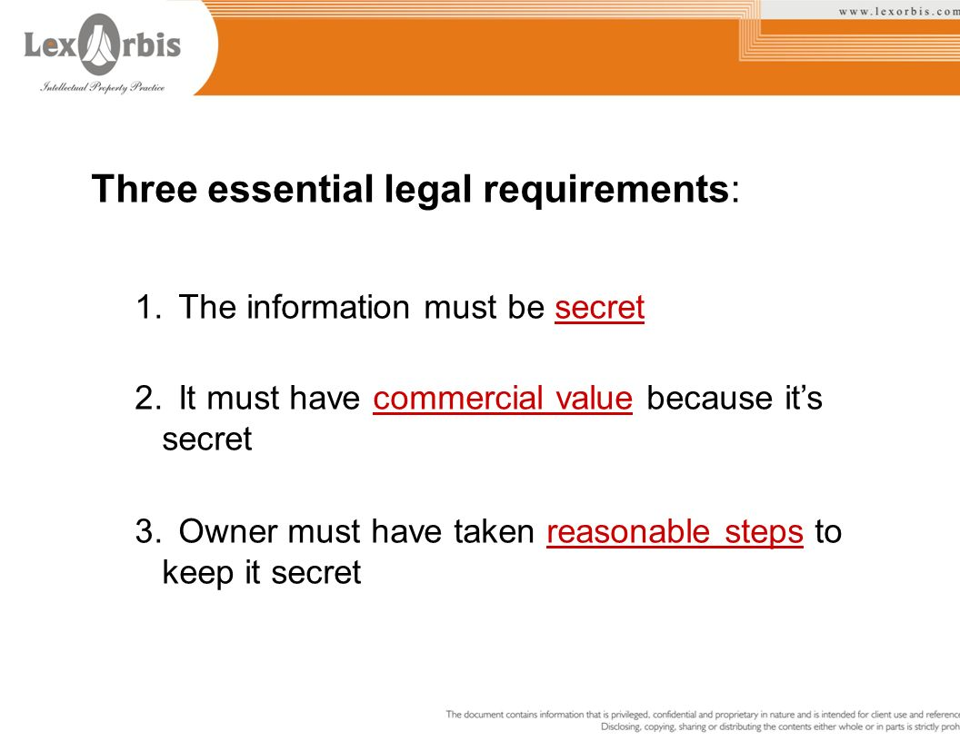 Three essential legal requirements: 1.The information must be secret 2.It must have commercial value because its secret 3.Owner must have taken reason