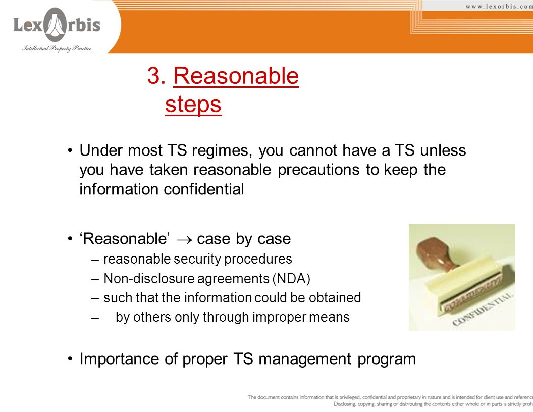 Under most TS regimes, you cannot have a TS unless you have taken reasonable precautions to keep the information confidential Reasonable case by case