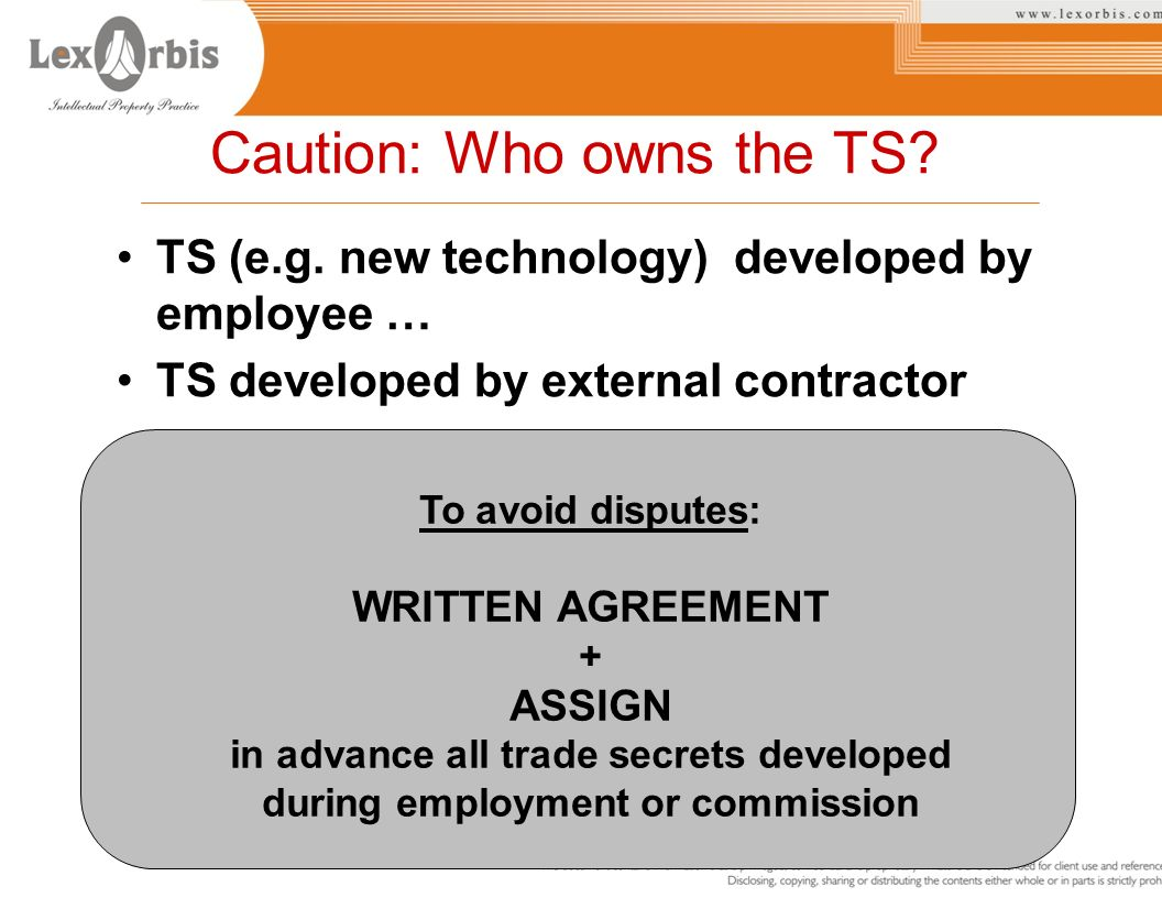 Caution: Who owns the TS? TS (e.g. new technology) developed by employee … TS developed by external contractor To avoid disputes: WRITTEN AGREEMENT +