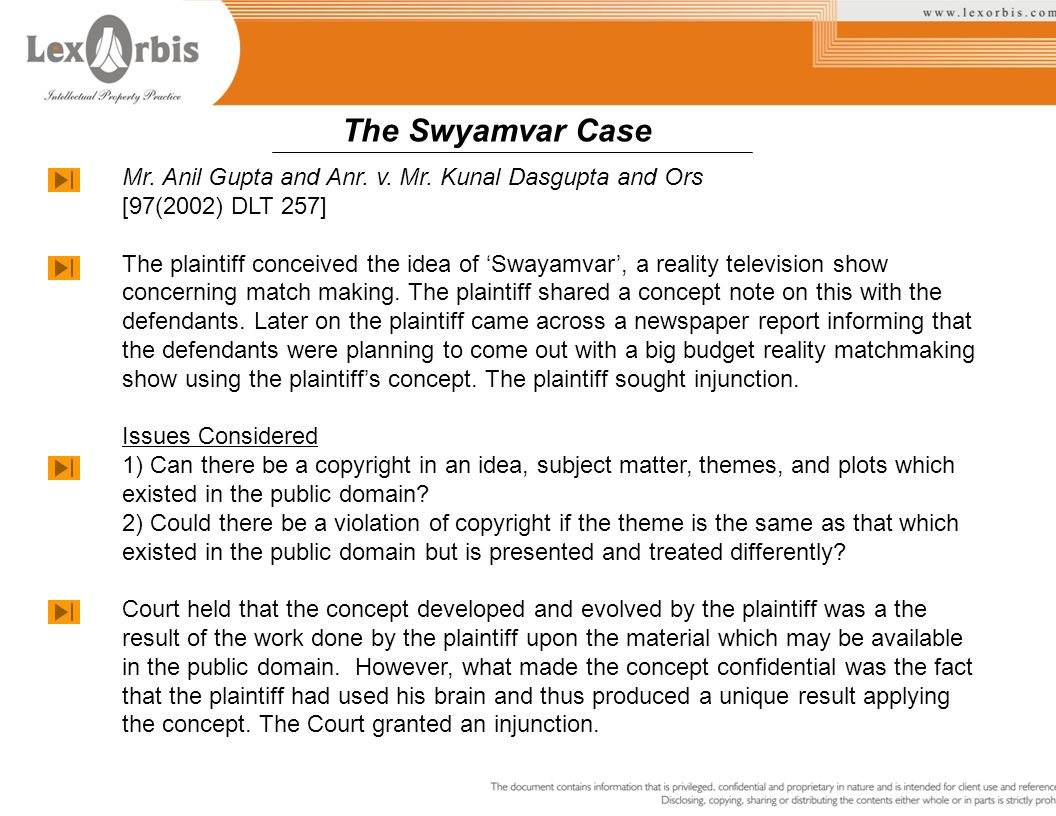 Mr. Anil Gupta and Anr. v. Mr. Kunal Dasgupta and Ors [97(2002) DLT 257] The plaintiff conceived the idea of Swayamvar, a reality television show conc