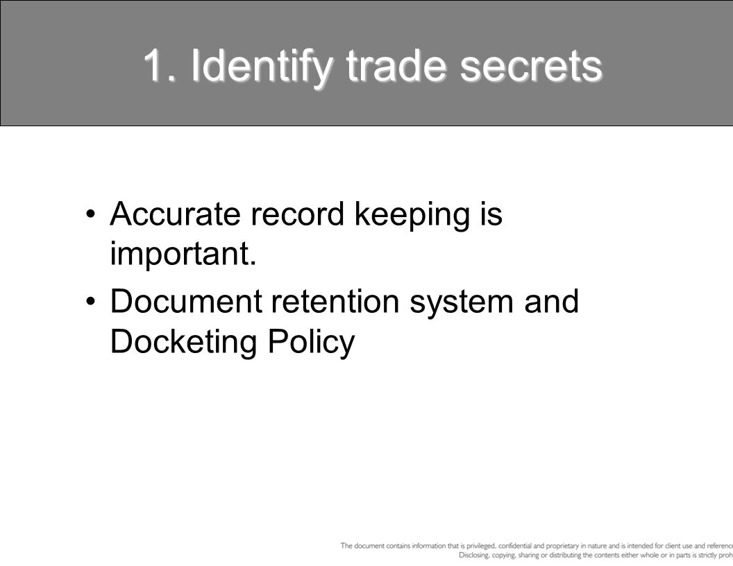 1. Identify trade secrets Accurate record keeping is important. Document retention system and Docketing Policy