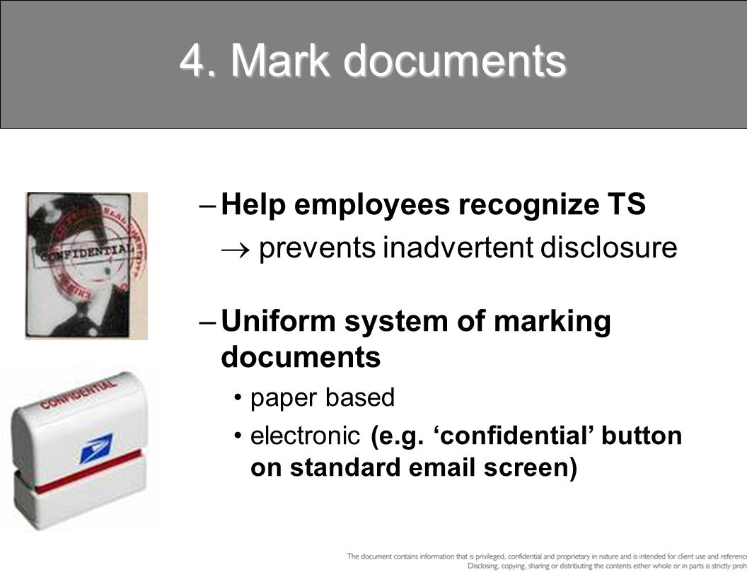 4. Mark documents –Help employees recognize TS prevents inadvertent disclosure –Uniform system of marking documents paper based electronic (e.g. confi