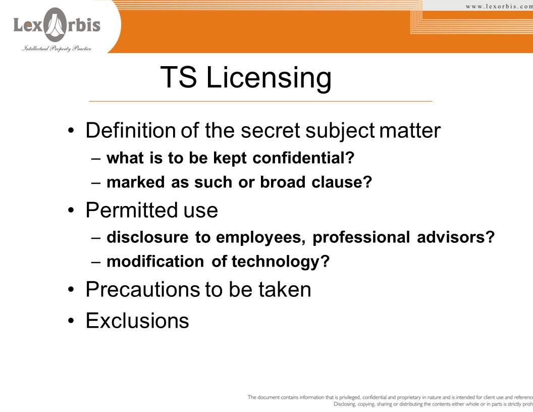 TS Licensing Definition of the secret subject matter –what is to be kept confidential? –marked as such or broad clause? Permitted use –disclosure to e
