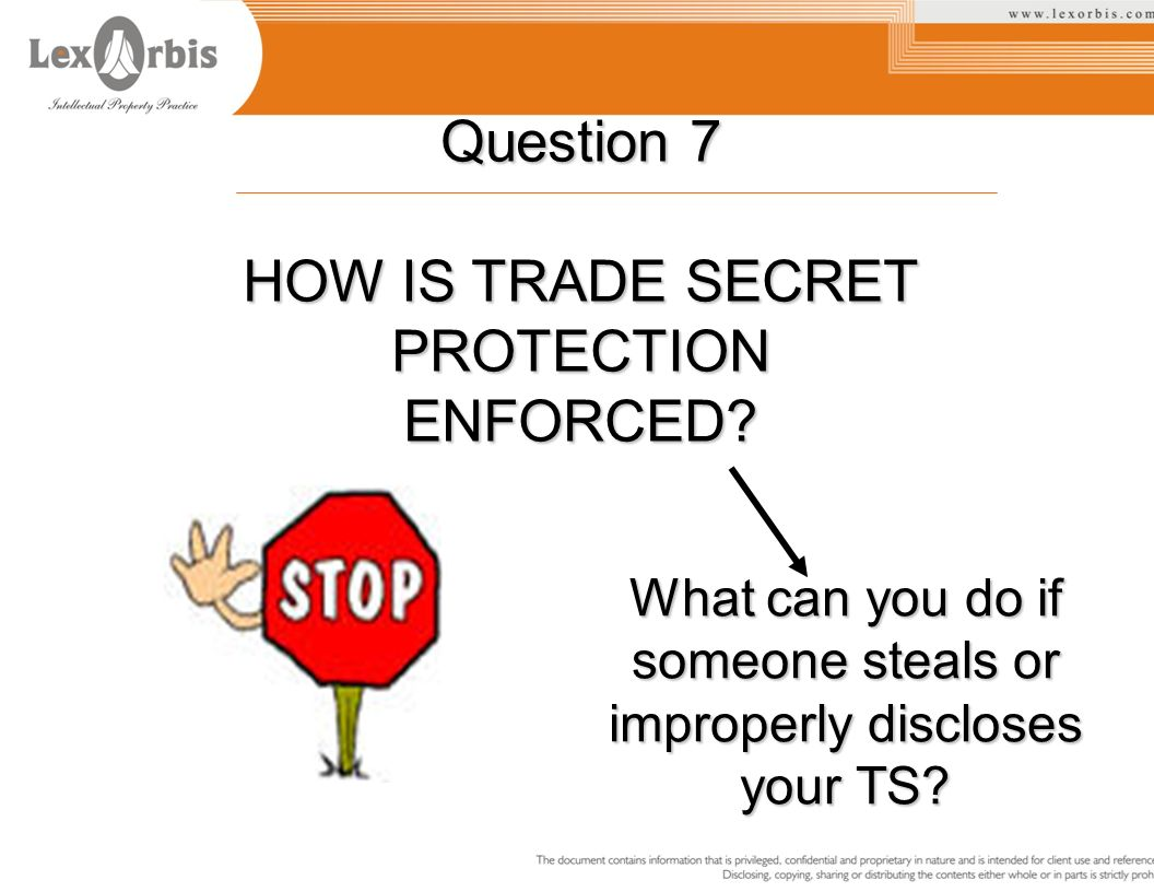 Question 7 HOW IS TRADE SECRET PROTECTION ENFORCED? What can you do if someone steals or improperly discloses your TS?