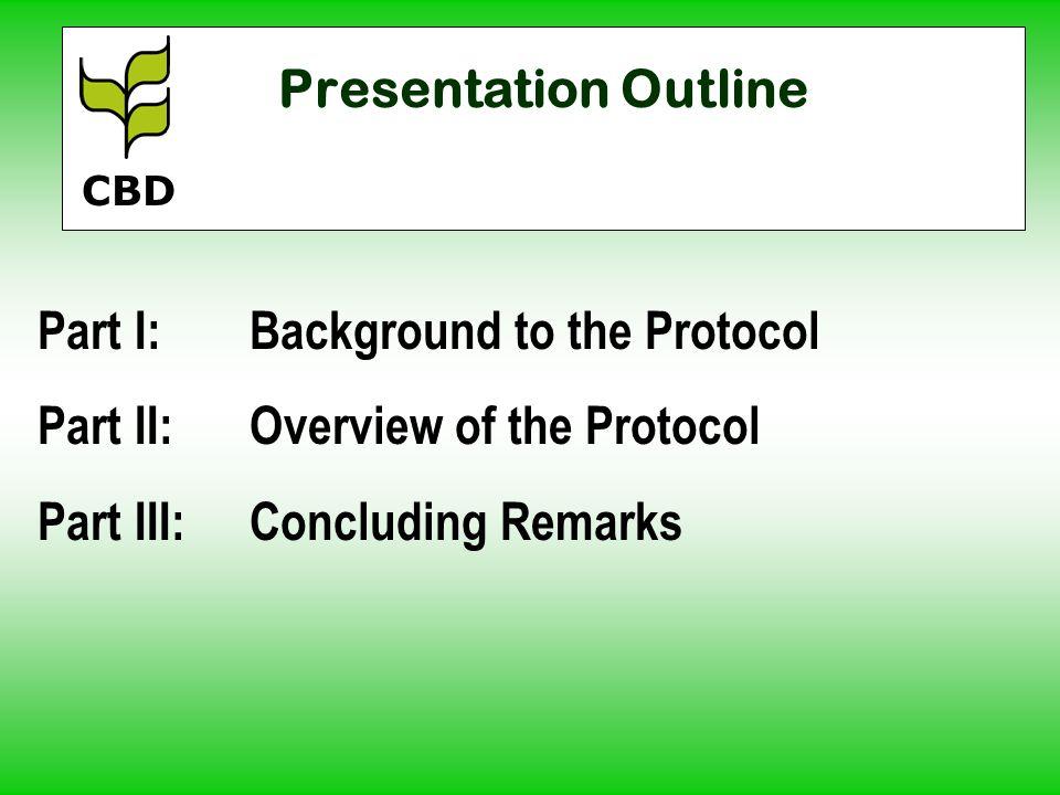 Presentation Outline Part I:Background to the Protocol Part II:Overview of the Protocol Part III:Concluding Remarks CBD
