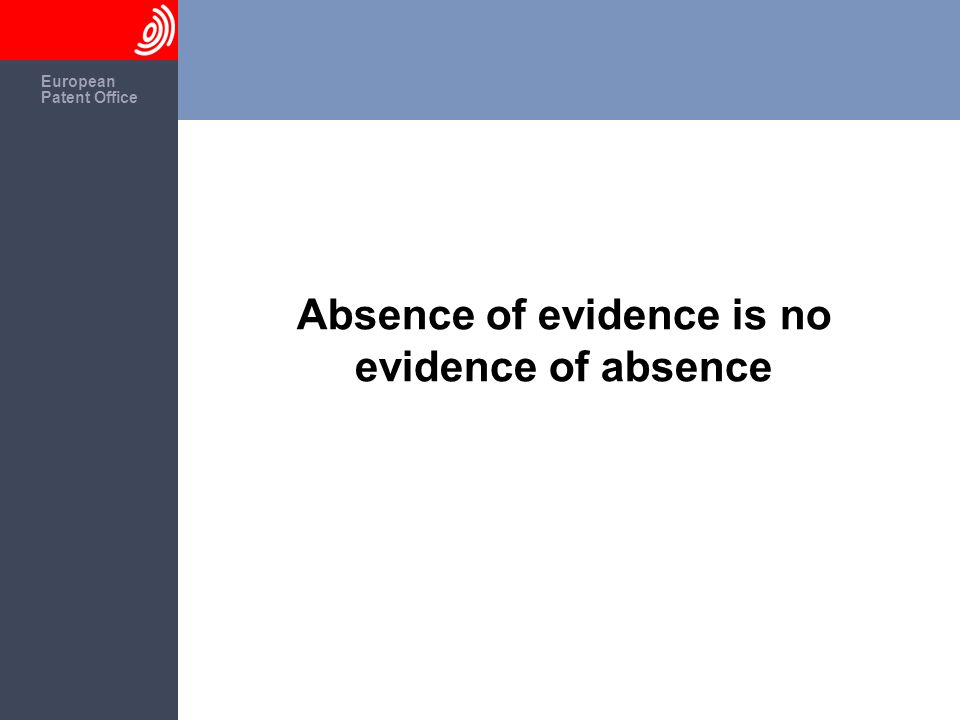 The European Patent Office European Patent Office Absence of evidence is no evidence of absence