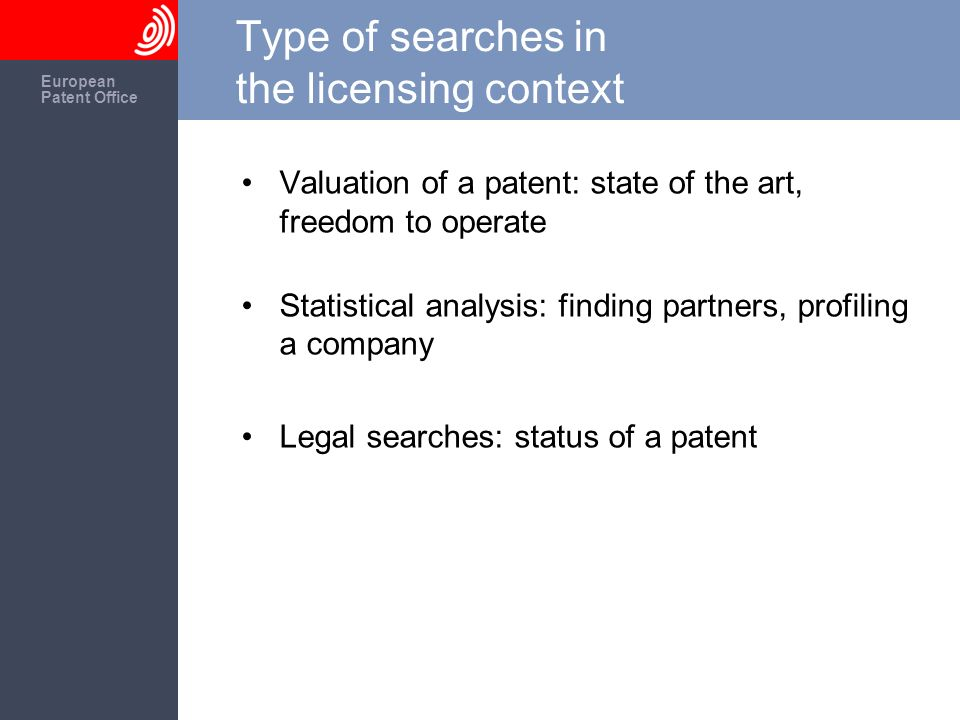 The European Patent Office European Patent Office Type of searches in the licensing context Valuation of a patent: state of the art, freedom to operat