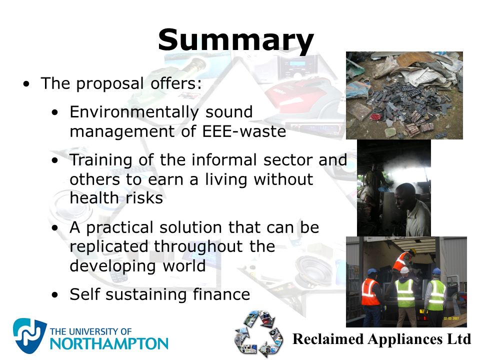Reclaimed Appliances Ltd The proposal offers: Environmentally sound management of EEE-waste Training of the informal sector and others to earn a livin