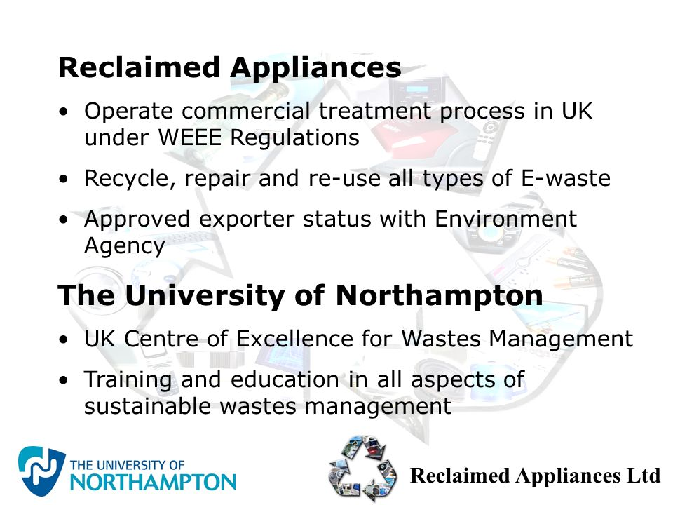 Reclaimed Appliances Ltd The University of Northampton UK Centre of Excellence for Wastes Management Training and education in all aspects of sustaina