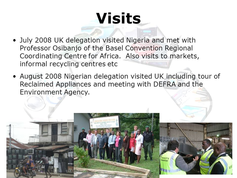 Reclaimed Appliances Ltd July 2008 UK delegation visited Nigeria and met with Professor Osibanjo of the Basel Convention Regional Coordinating Centre