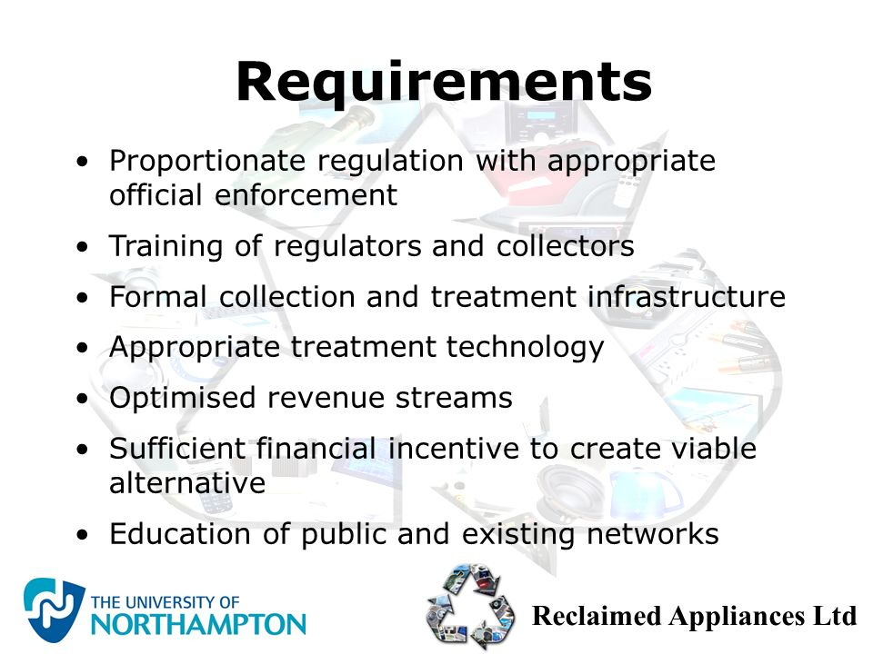 Reclaimed Appliances Ltd To establish a WEEE recycling facility in Nigeria Environmentally sound management of e-waste Sustainable financing model Protect the health and well being of informal sector Provide jobs and training Capacity building Model that can be replicated Summary Proposal