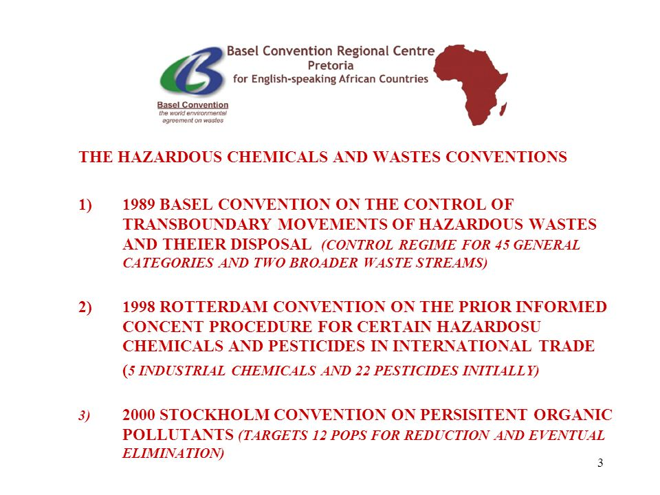 3 THE HAZARDOUS CHEMICALS AND WASTES CONVENTIONS 1)1989 BASEL CONVENTION ON THE CONTROL OF TRANSBOUNDARY MOVEMENTS OF HAZARDOUS WASTES AND THEIER DISPOSAL (CONTROL REGIME FOR 45 GENERAL CATEGORIES AND TWO BROADER WASTE STREAMS) 2)1998 ROTTERDAM CONVENTION ON THE PRIOR INFORMED CONCENT PROCEDURE FOR CERTAIN HAZARDOSU CHEMICALS AND PESTICIDES IN INTERNATIONAL TRADE ( 5 INDUSTRIAL CHEMICALS AND 22 PESTICIDES INITIALLY) 3) 2000 STOCKHOLM CONVENTION ON PERSISITENT ORGANIC POLLUTANTS (TARGETS 12 POPS FOR REDUCTION AND EVENTUAL ELIMINATION)