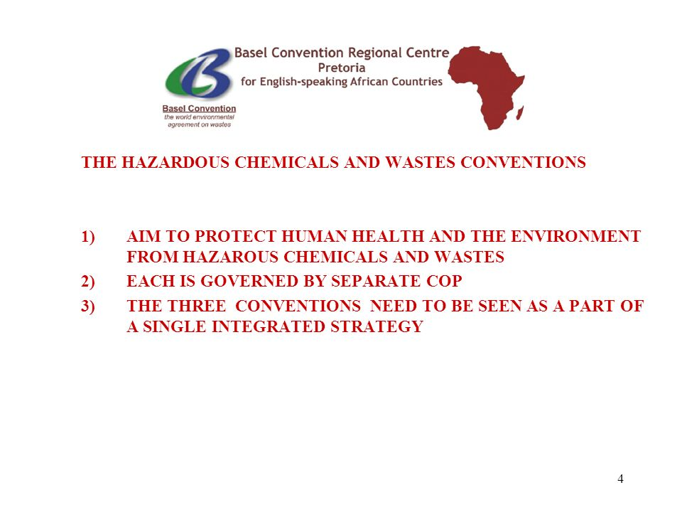 4 THE HAZARDOUS CHEMICALS AND WASTES CONVENTIONS 1)AIM TO PROTECT HUMAN HEALTH AND THE ENVIRONMENT FROM HAZAROUS CHEMICALS AND WASTES 2)EACH IS GOVERNED BY SEPARATE COP 3)THE THREE CONVENTIONS NEED TO BE SEEN AS A PART OF A SINGLE INTEGRATED STRATEGY
