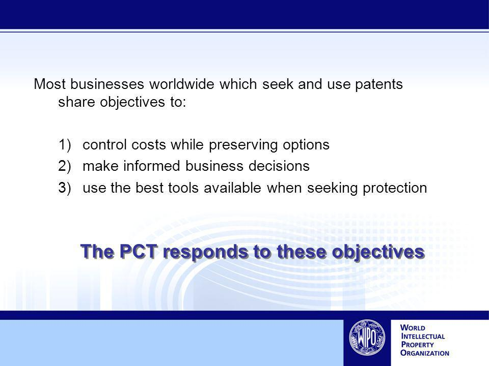 Most businesses worldwide which seek and use patents share objectives to: 1)control costs while preserving options 2)make informed business decisions 3)use the best tools available when seeking protection The PCT responds to these objectives
