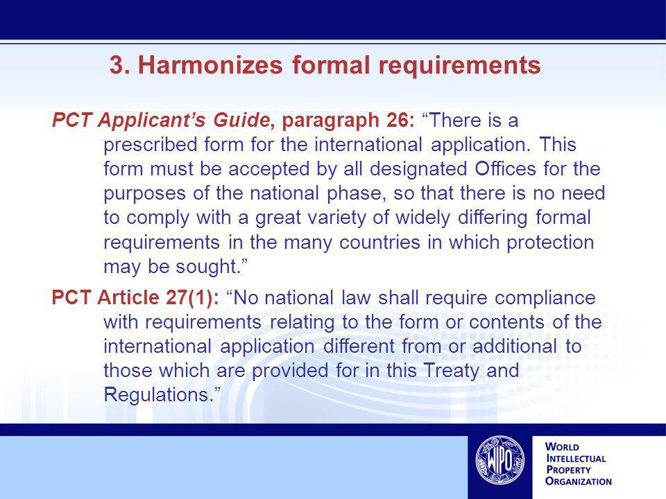 3. Harmonizes formal requirements PCT Applicants Guide, paragraph 26: There is a prescribed form for the international application. This form must be