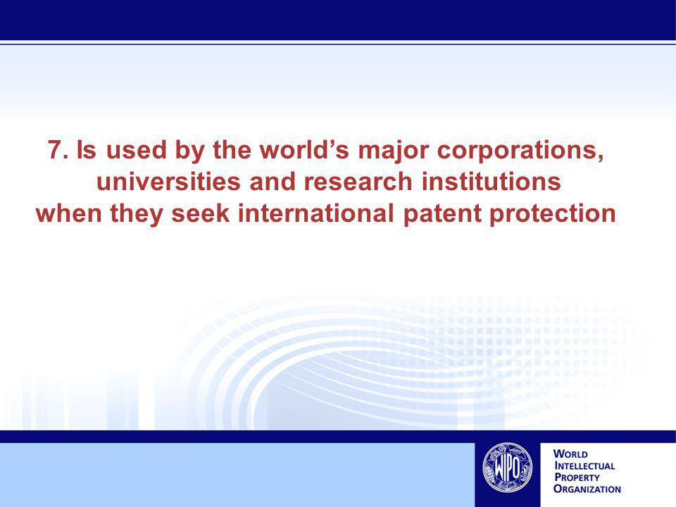 7. Is used by the worlds major corporations, universities and research institutions when they seek international patent protection