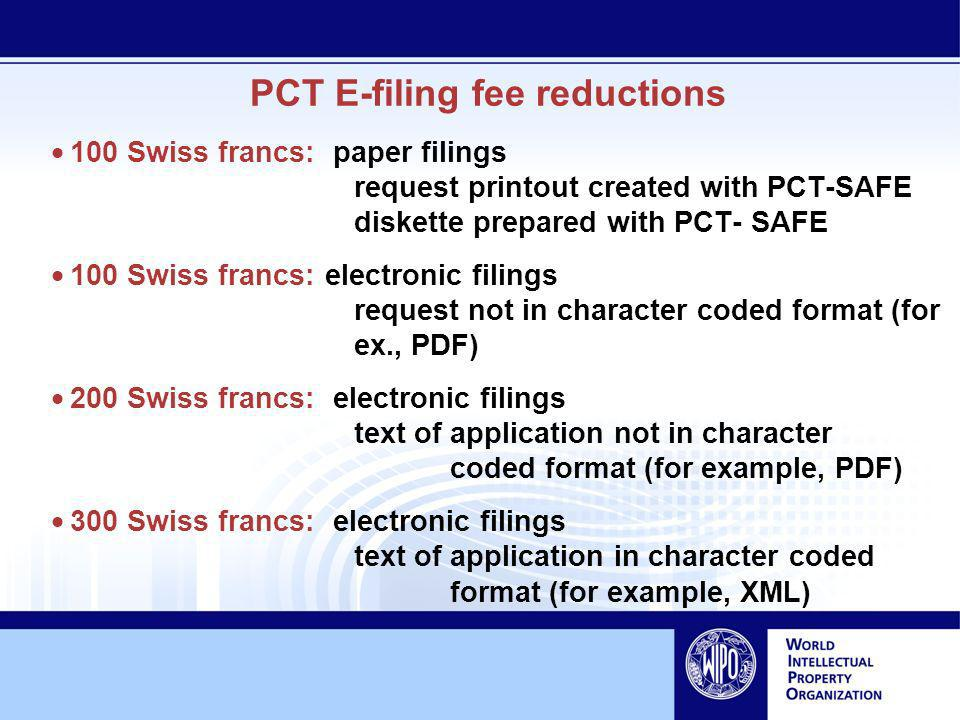 PCT E-filing fee reductions 100 Swiss francs: paper filings request printout created with PCT-SAFE diskette prepared with PCT- SAFE 100 Swiss francs: electronic filings request not in character coded format (for ex., PDF) 200 Swiss francs: electronic filings text of application not in character coded format (for example, PDF) 300 Swiss francs: electronic filings text of application in character coded format (for example, XML)