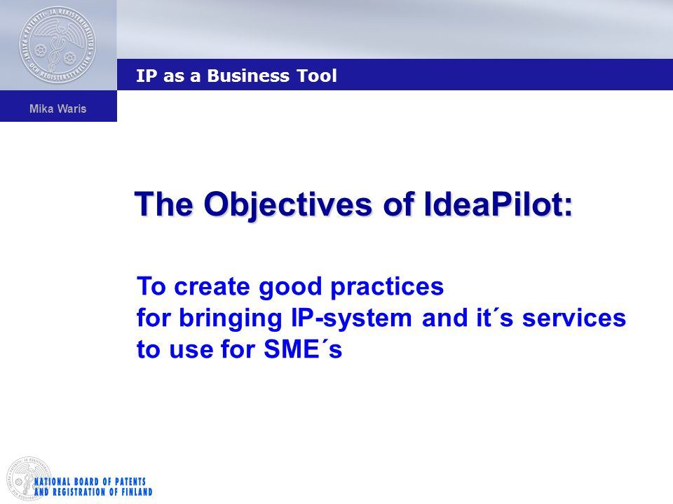 Mika Waris The Objectives of IdeaPilot: IP as a Business Tool To create good practices for bringing IP-system and it´s services to use for SME´s