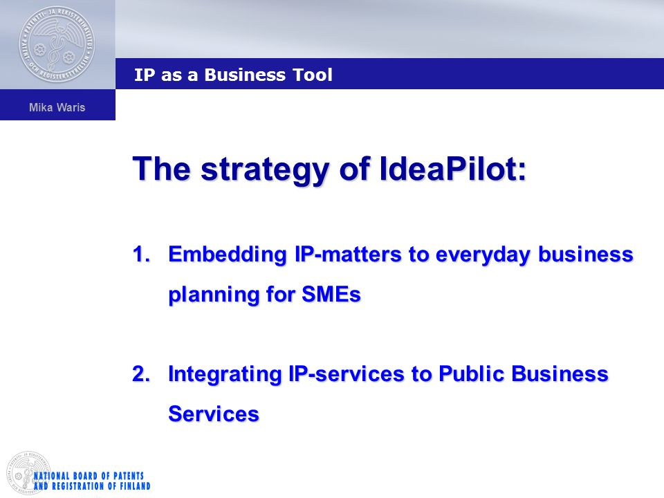 Mika Waris 1.Embedding IP-matters to everyday business planning for SMEs 2.Integrating IP-services to Public Business Services The strategy of IdeaPilot: IP as a Business Tool