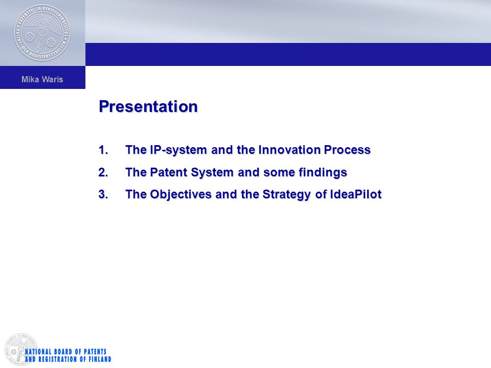 Mika Waris 1.The IP-system and the Innovation Process 2.The Patent System and some findings 3.The Objectives and the Strategy of IdeaPilot Presentation
