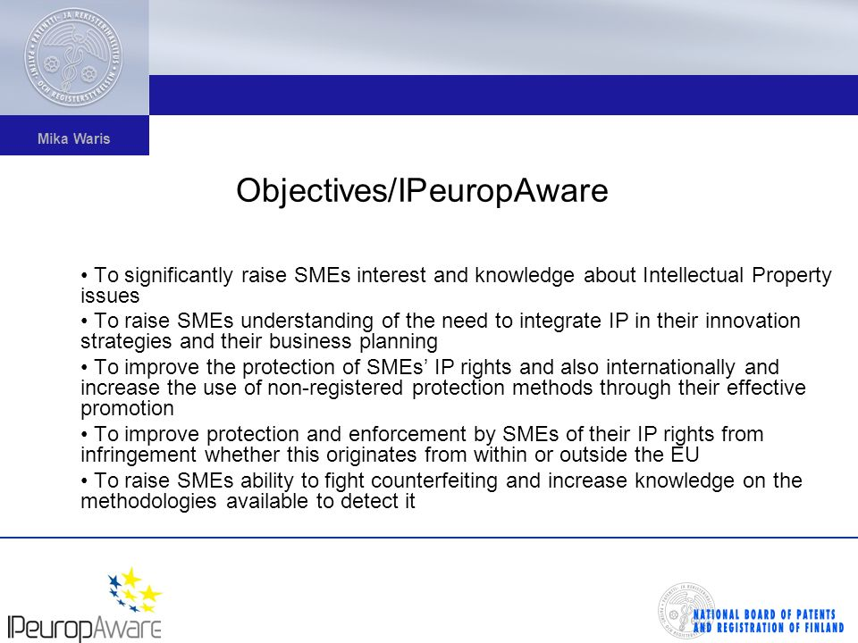 Mika Waris Objectives/IPeuropAware To significantly raise SMEs interest and knowledge about Intellectual Property issues To raise SMEs understanding of the need to integrate IP in their innovation strategies and their business planning To improve the protection of SMEs IP rights and also internationally and increase the use of non-registered protection methods through their effective promotion To improve protection and enforcement by SMEs of their IP rights from infringement whether this originates from within or outside the EU To raise SMEs ability to fight counterfeiting and increase knowledge on the methodologies available to detect it