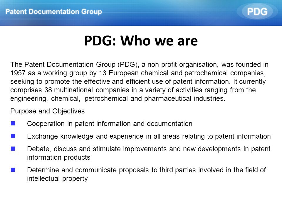 PDG: Who we are The Patent Documentation Group (PDG), a non-profit organisation, was founded in 1957 as a working group by 13 European chemical and pe