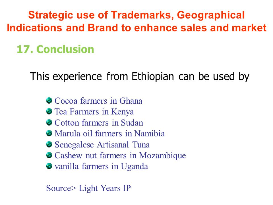 17. Conclusion This experience from Ethiopian can be used by Strategic use of Trademarks, Geographical Indications and Brand to enhance sales and mark