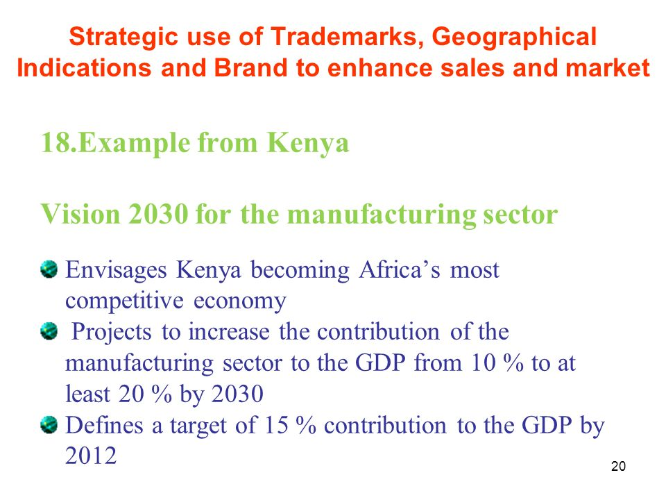 20 18.Example from Kenya Vision 2030 for the manufacturing sector Envisages Kenya becoming Africas most competitive economy Projects to increase the c