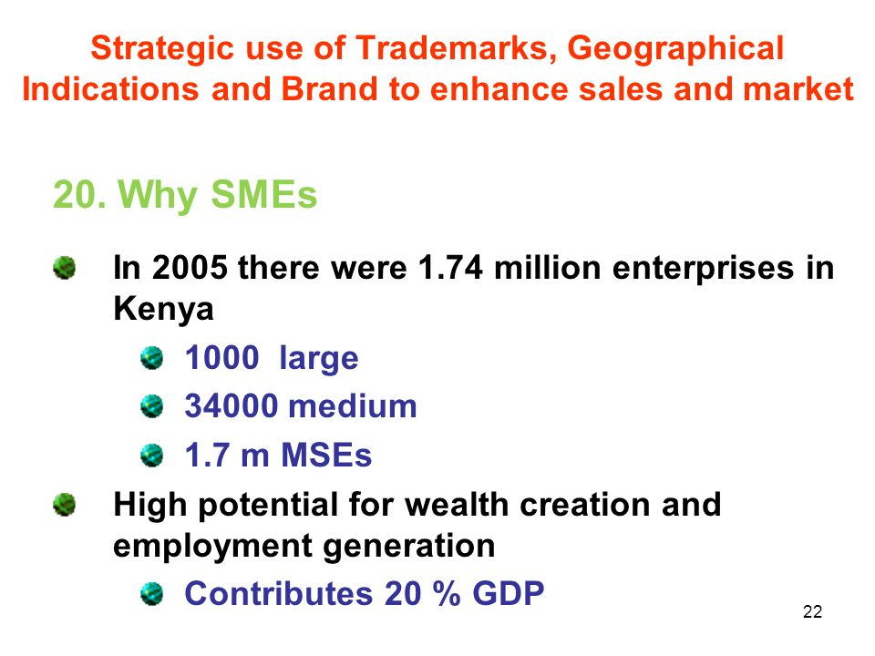 22 20. Why SMEs In 2005 there were 1.74 million enterprises in Kenya 1000 large 34000 medium 1.7 m MSEs High potential for wealth creation and employm