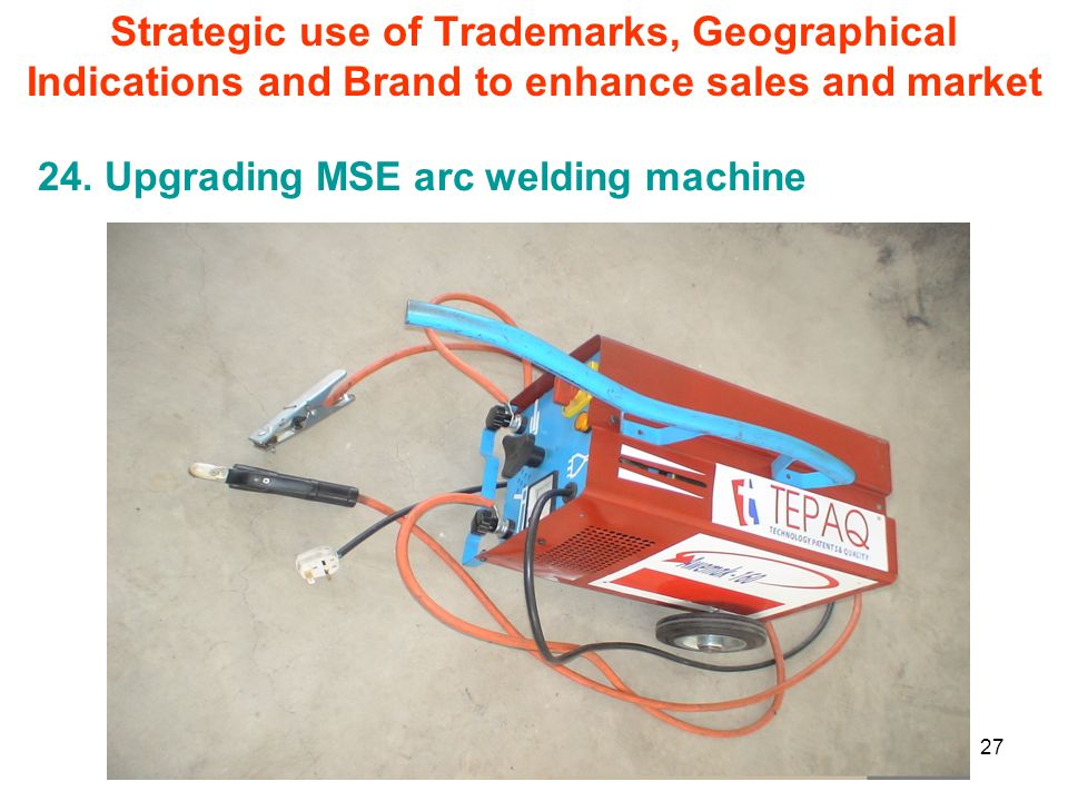 27 24. Upgrading MSE arc welding machine Strategic use of Trademarks, Geographical Indications and Brand to enhance sales and market