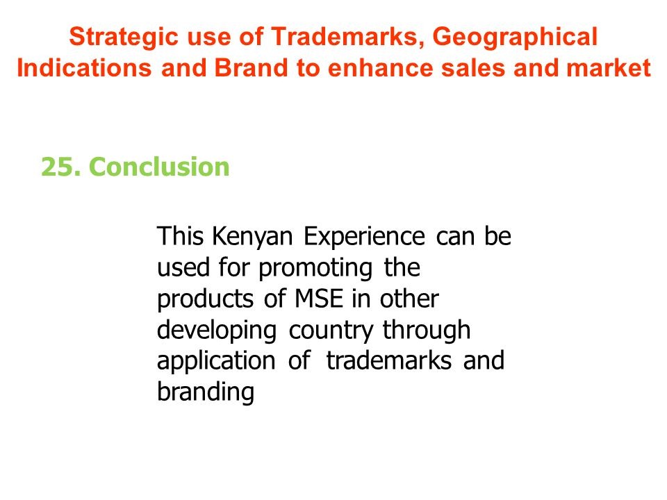 25. Conclusion This Kenyan Experience can be used for promoting the products of MSE in other developing country through application of trademarks and