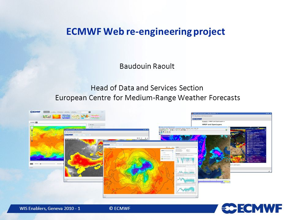 WIS Enablers, Geneva © ECMWF ECMWF Web re-engineering project Baudouin Raoult Head of Data and Services Section European Centre for Medium-Range Weather Forecasts