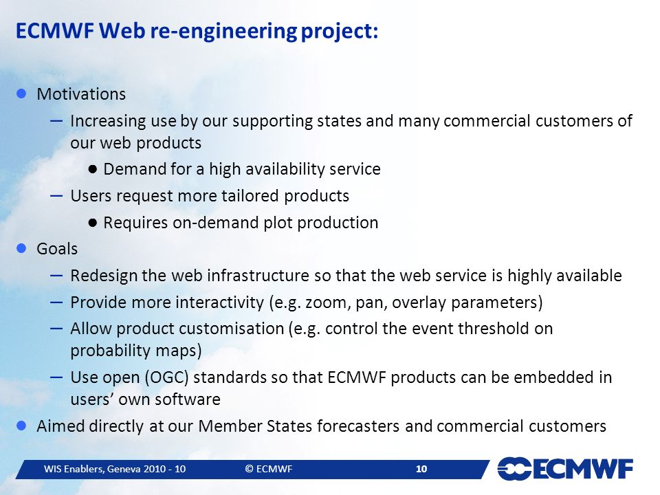 WIS Enablers, Geneva © ECMWF 10 ECMWF Web re-engineering project: Motivations – Increasing use by our supporting states and many commercial customers of our web products Demand for a high availability service – Users request more tailored products Requires on-demand plot production Goals – Redesign the web infrastructure so that the web service is highly available – Provide more interactivity (e.g.