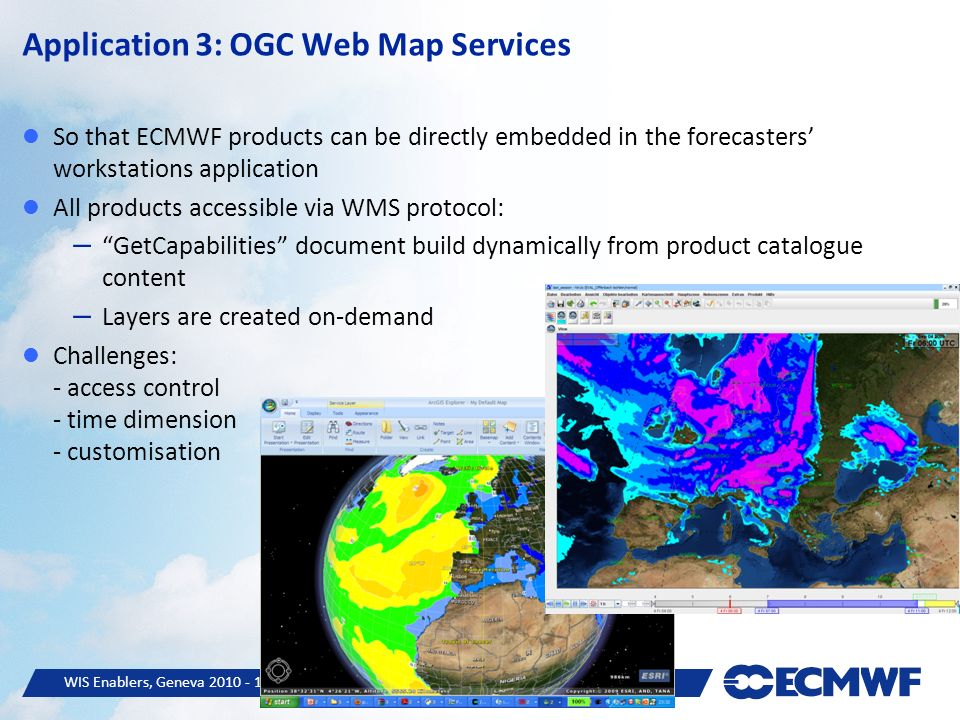 WIS Enablers, Geneva © ECMWF 14 So that ECMWF products can be directly embedded in the forecasters workstations application All products accessible via WMS protocol: – GetCapabilities document build dynamically from product catalogue content – Layers are created on-demand Challenges: - access control - time dimension - customisation Application 3: OGC Web Map Services